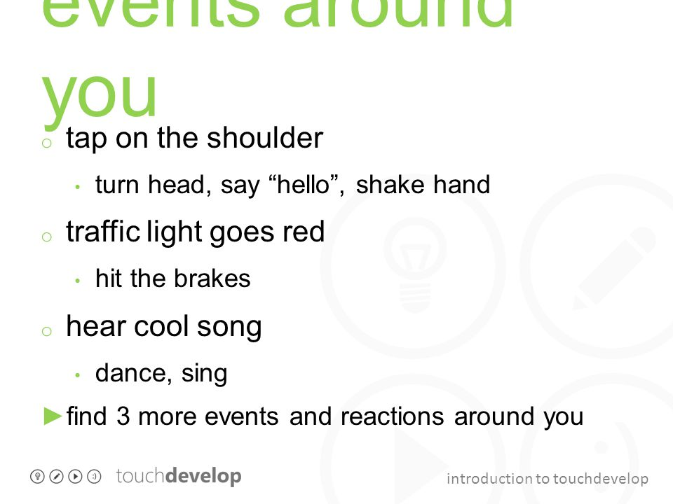 introduction to touchdevelop events around you o tap on the shoulder turn head, say hello , shake hand o traffic light goes red hit the brakes o hear cool song dance, sing ►find 3 more events and reactions around you
