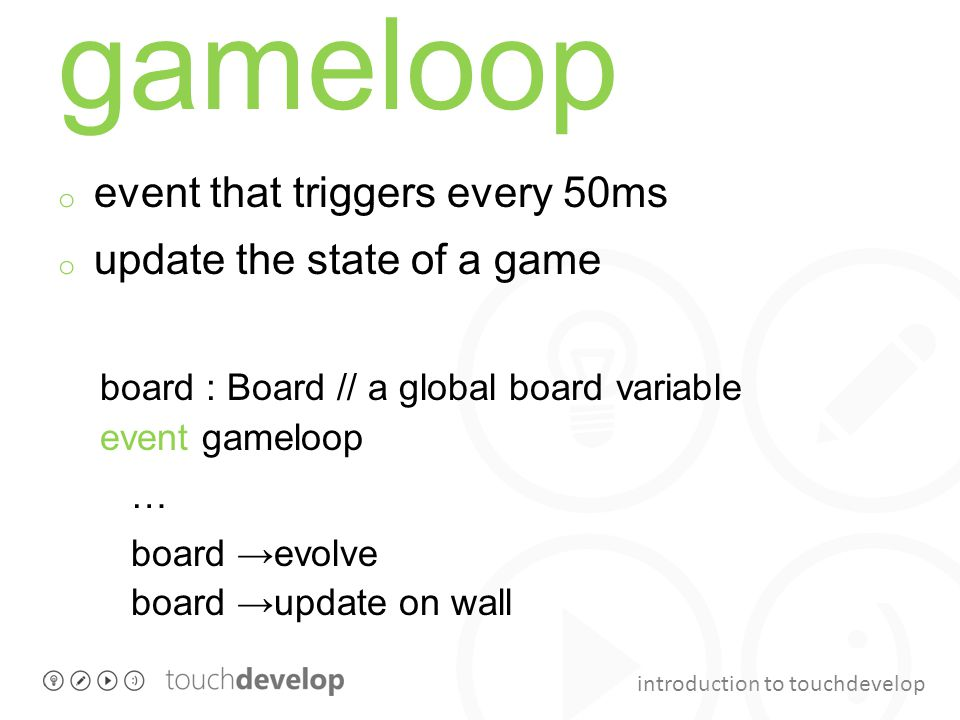 introduction to touchdevelop gameloop o event that triggers every 50ms o update the state of a game board : Board // a global board variable event gam