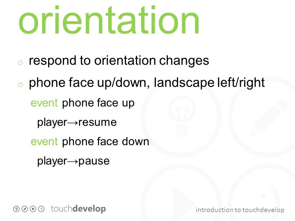 introduction to touchdevelop orientation o respond to orientation changes o phone face up/down, landscape left/right event phone face up player→resume event phone face down player→pause
