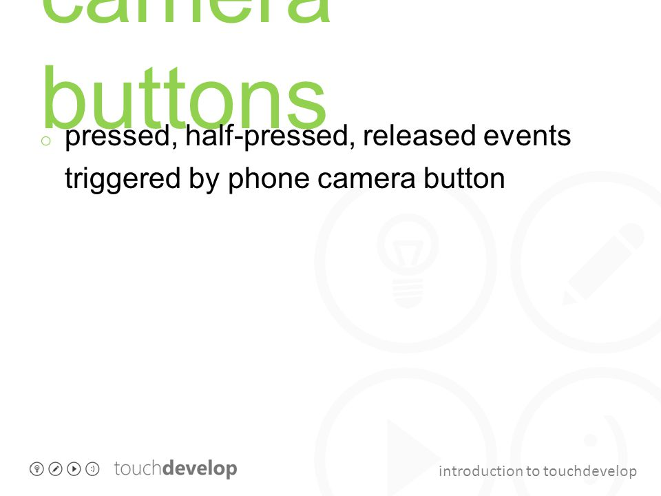 introduction to touchdevelop camera buttons o pressed, half-pressed, released events triggered by phone camera button