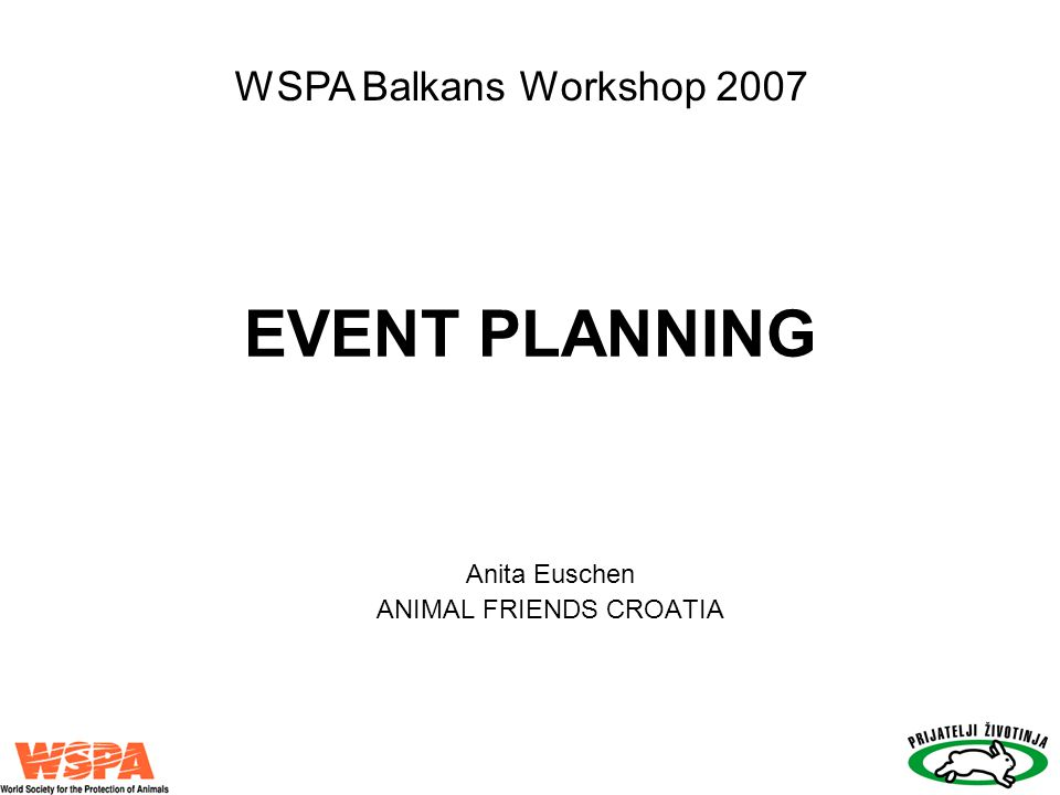 EVENT PLANNING Anita Euschen ANIMAL FRIENDS CROATIA WSPA Balkans Workshop 2007