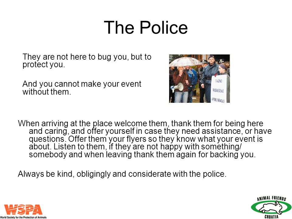The Police When arriving at the place welcome them, thank them for being here and caring, and offer yourself in case they need assistance, or have que
