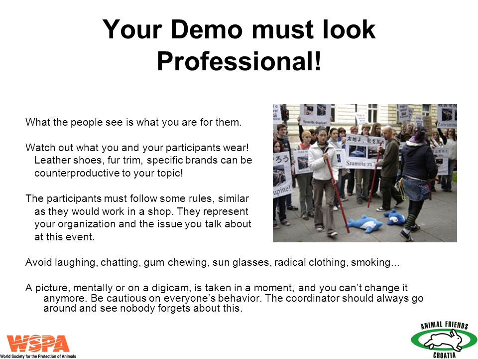 Your Demo must look Professional! What the people see is what you are for them. Watch out what you and your participants wear! Leather shoes, fur trim