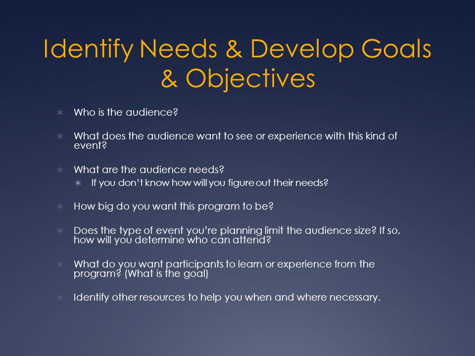 Identify Needs & Develop Goals & Objectives  Who is the audience.