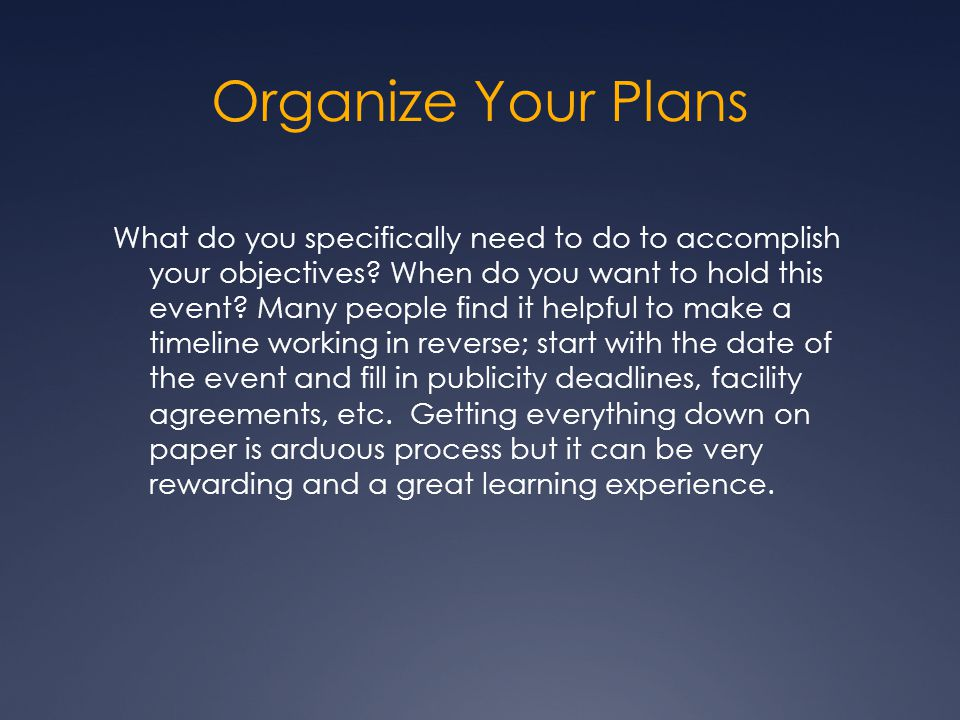 Organize Your Plans What do you specifically need to do to accomplish your objectives.