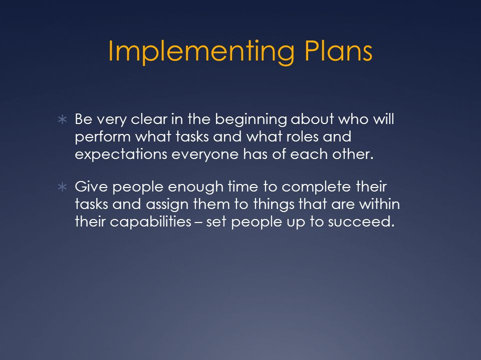 Implementing Plans  Be very clear in the beginning about who will perform what tasks and what roles and expectations everyone has of each other.
