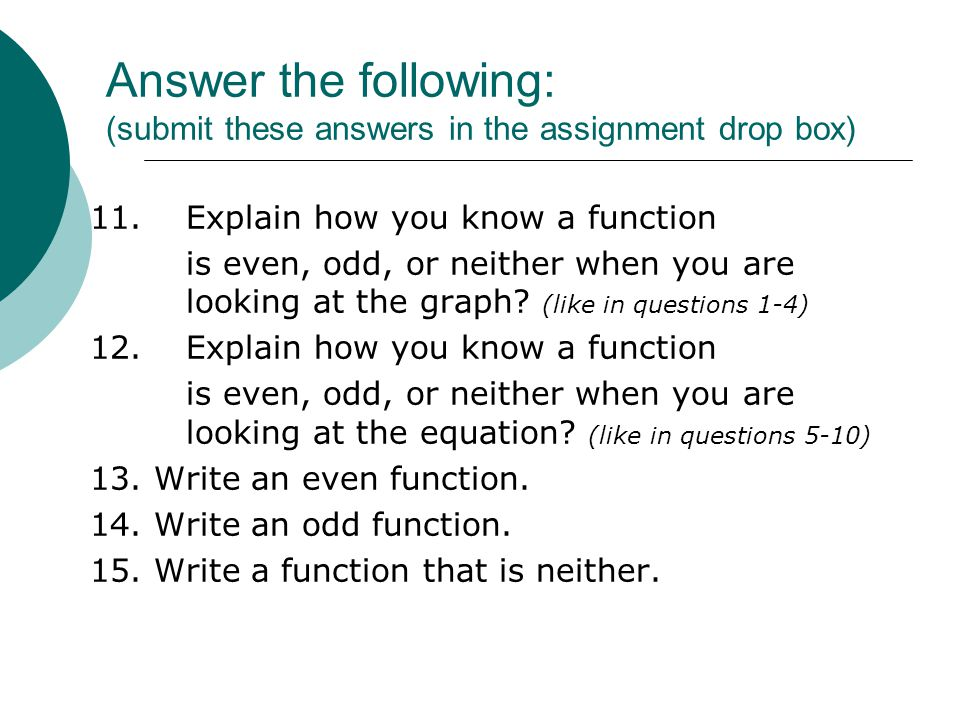 Answer the following: (submit these answers in the assignment drop box) 11.Explain how you know a function is even, odd, or neither when you are looki