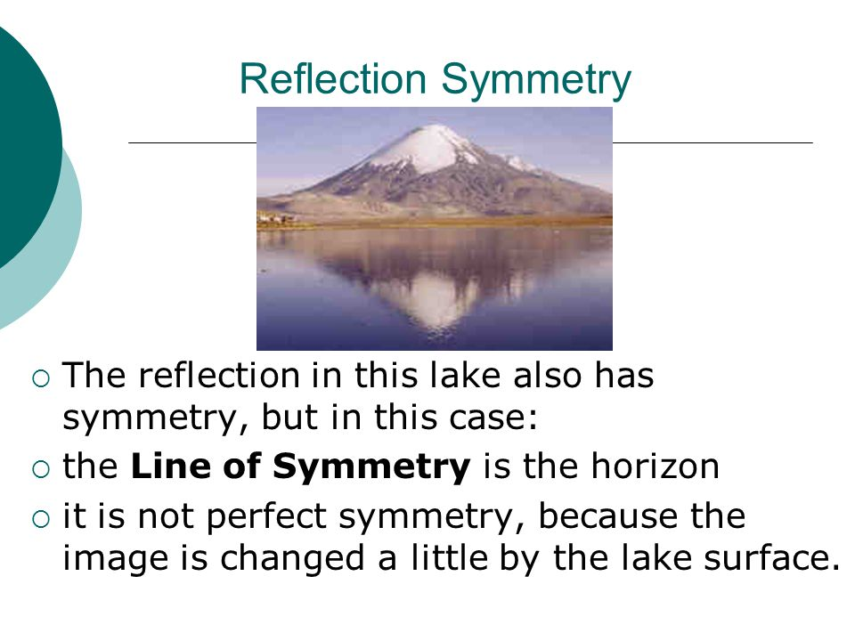 Reflection Symmetry  The reflection in this lake also has symmetry, but in this case:  the Line of Symmetry is the horizon  it is not perfect symme