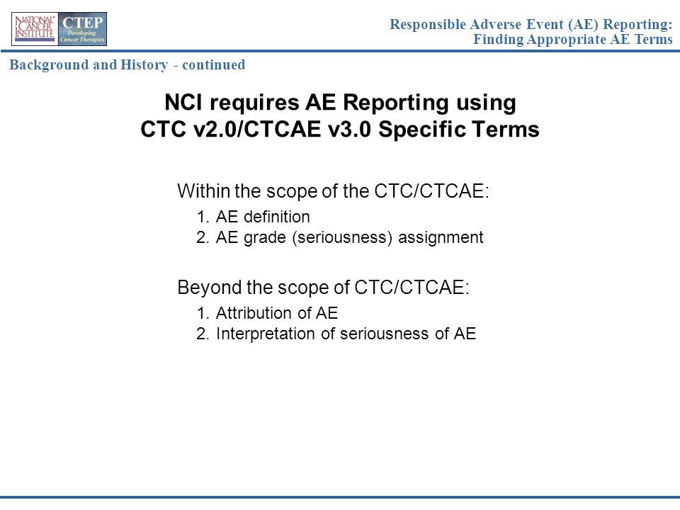 NCI requires AE Reporting using CTC v2.0/CTCAE v3.0 Specific Terms Within the scope of the CTC/CTCAE: 1.AE definition 2.AE grade (seriousness) assignm