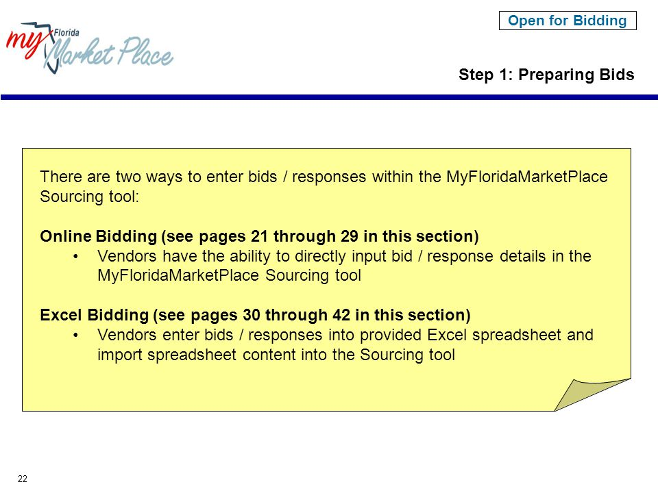 22 Step 1: Preparing Bids Open for Bidding There are two ways to enter bids / responses within the MyFloridaMarketPlace Sourcing tool: Online Bidding (see pages 21 through 29 in this section) Vendors have the ability to directly input bid / response details in the MyFloridaMarketPlace Sourcing tool Excel Bidding (see pages 30 through 42 in this section) Vendors enter bids / responses into provided Excel spreadsheet and import spreadsheet content into the Sourcing tool