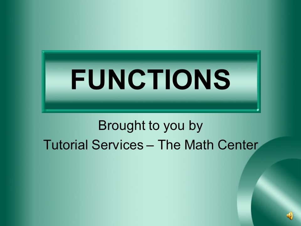 FUNCTIONS Brought to you by Tutorial Services – The Math Center
