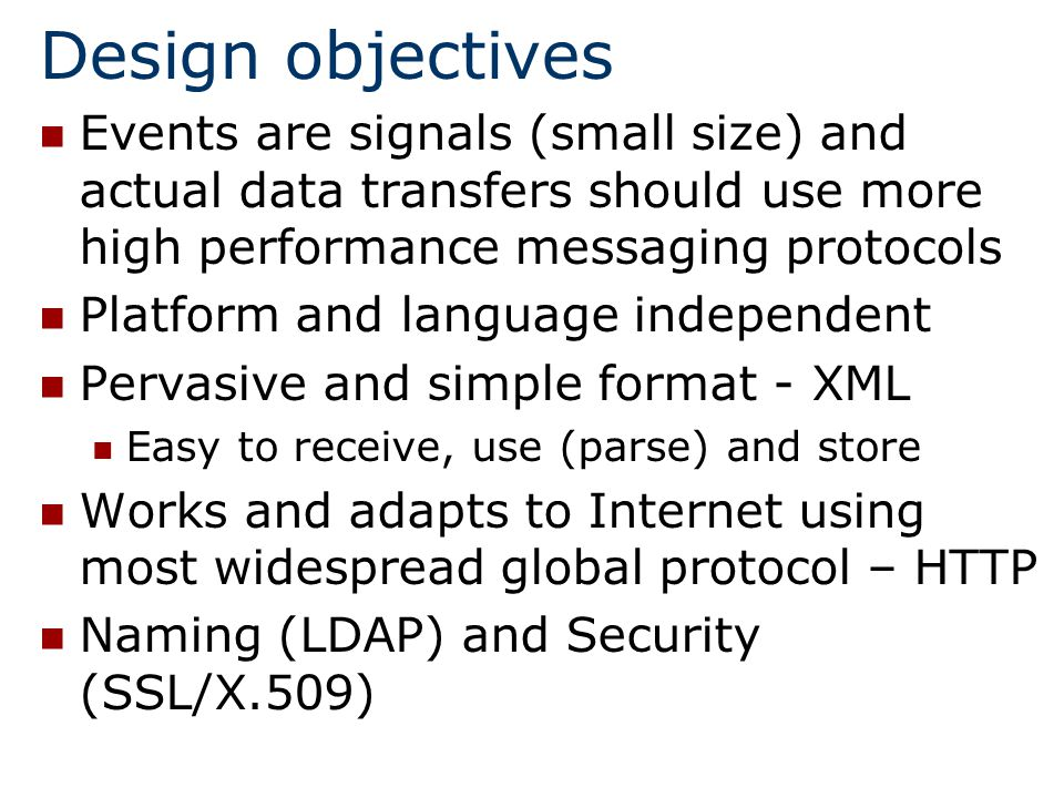 Design objectives Events are signals (small size) and actual data transfers should use more high performance messaging protocols Platform and language independent Pervasive and simple format - XML Easy to receive, use (parse) and store Works and adapts to Internet using most widespread global protocol – HTTP Naming (LDAP) and Security (SSL/X.509)