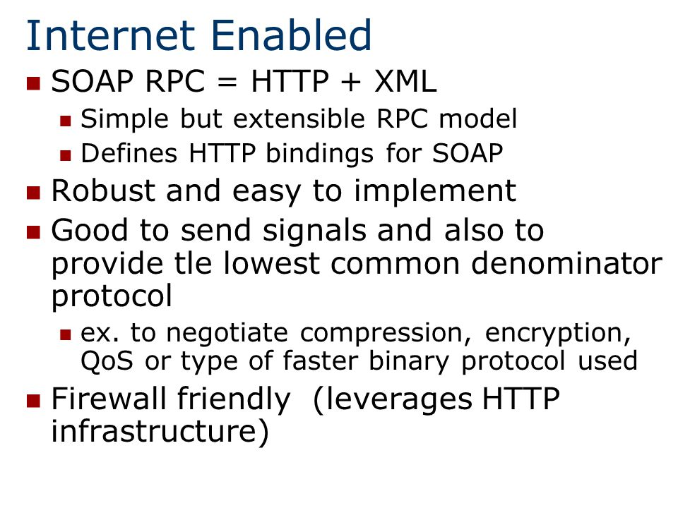 Internet Enabled SOAP RPC = HTTP + XML Simple but extensible RPC model Defines HTTP bindings for SOAP Robust and easy to implement Good to send signals and also to provide tle lowest common denominator protocol ex.