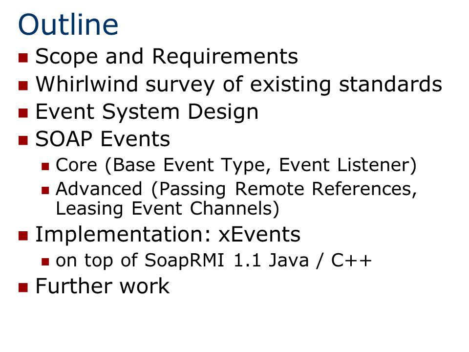 Scope Application and Component Level Events Not real time or multimedia Focus on events that glue disparate components and allows for easy application integration (as painless as possible…) Optimal solution: simple (good for majority of cases) but extensible (for the rest) and easy to deploy (leveraging existing standards)