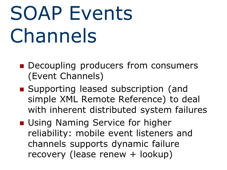 SOAP Events Channels Decoupling producers from consumers (Event Channels) Supporting leased subscription (and simple XML Remote Reference) to deal with inherent distributed system failures Using Naming Service for higher reliability: mobile event listeners and channels supports dynamic failure recovery (lease renew + lookup)