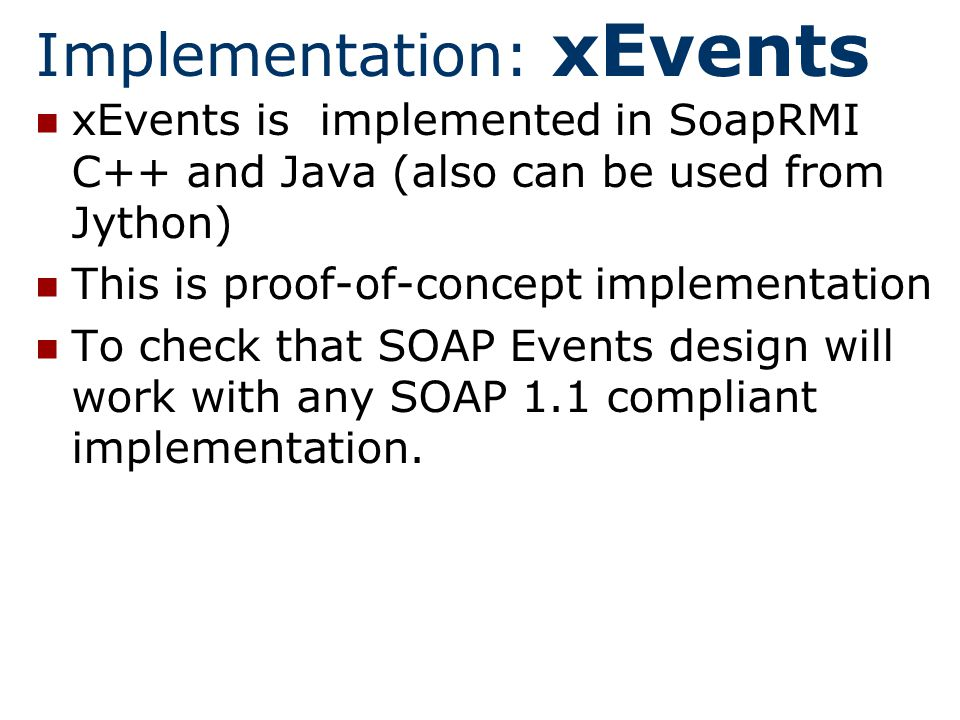 Implementation: xEvents xEvents is implemented in SoapRMI C++ and Java (also can be used from Jython) This is proof-of-concept implementation To check that SOAP Events design will work with any SOAP 1.1 compliant implementation.