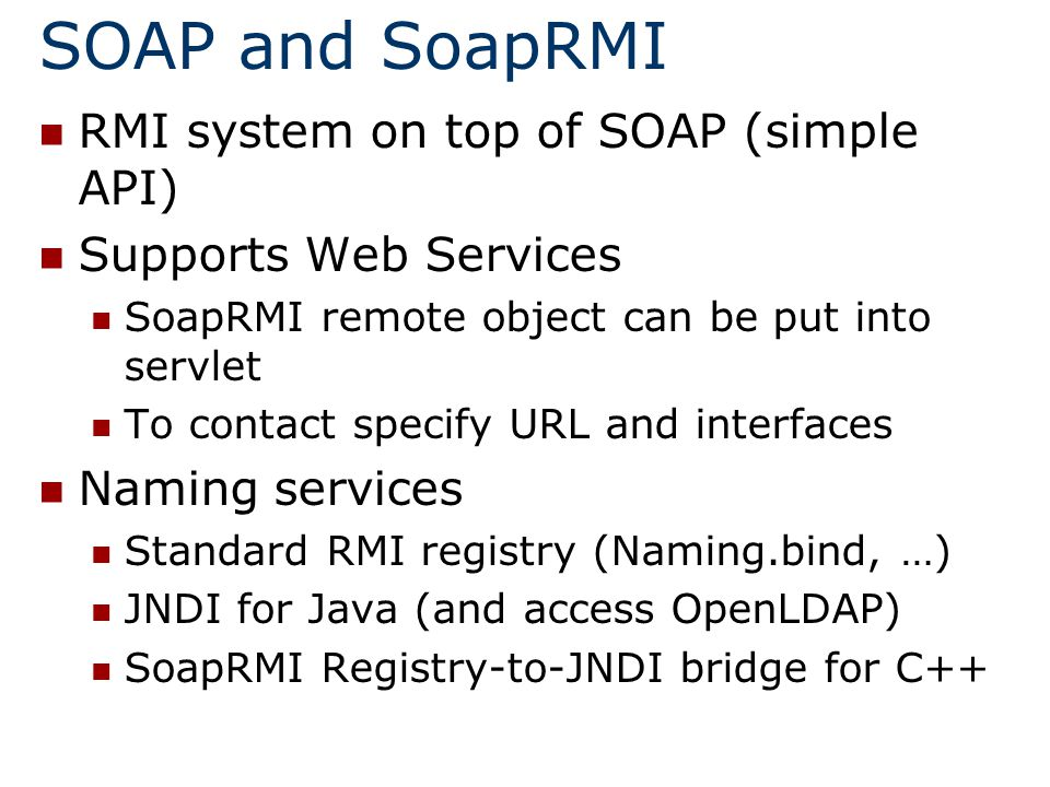 SOAP and SoapRMI RMI system on top of SOAP (simple API) Supports Web Services SoapRMI remote object can be put into servlet To contact specify URL and interfaces Naming services Standard RMI registry (Naming.bind, …) JNDI for Java (and access OpenLDAP) SoapRMI Registry-to-JNDI bridge for C++