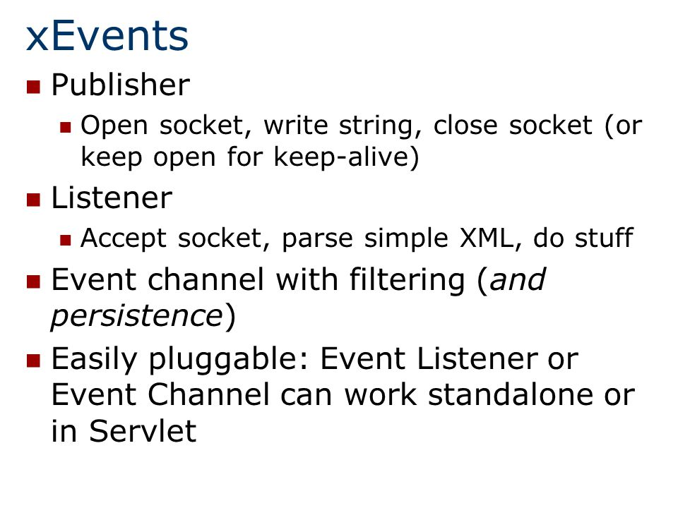 xEvents Publisher Open socket, write string, close socket (or keep open for keep-alive) Listener Accept socket, parse simple XML, do stuff Event channel with filtering (and persistence) Easily pluggable: Event Listener or Event Channel can work standalone or in Servlet