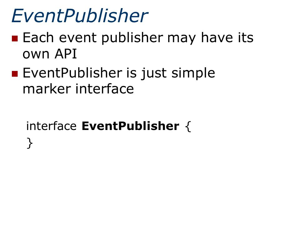 EventPublisher Each event publisher may have its own API EventPublisher is just simple marker interface interface EventPublisher { }
