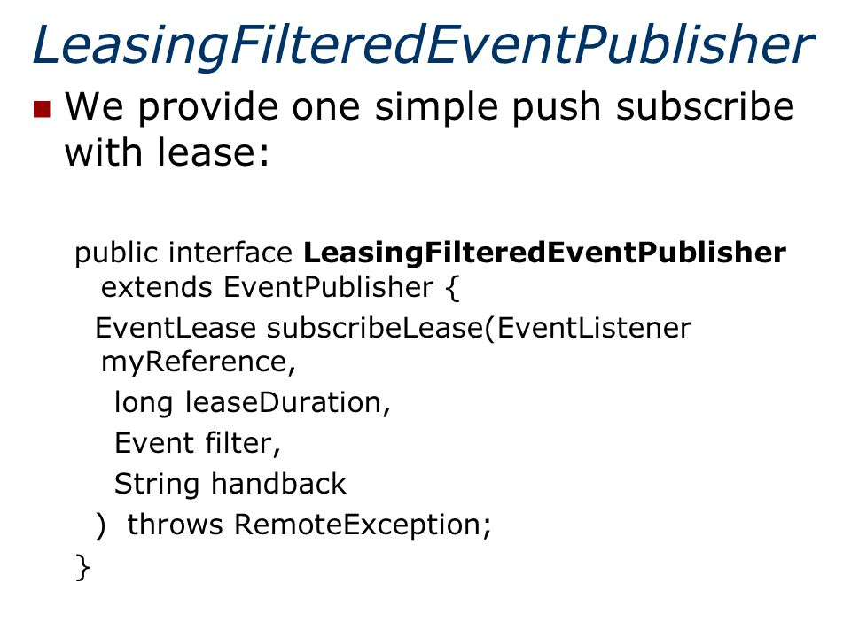 LeasingFilteredEventPublisher We provide one simple push subscribe with lease: public interface LeasingFilteredEventPublisher extends EventPublisher { EventLease subscribeLease(EventListener myReference, long leaseDuration, Event filter, String handback ) throws RemoteException; }