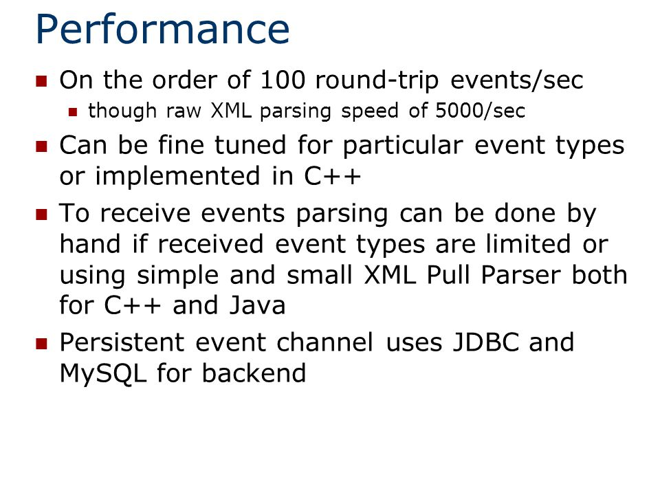 Performance On the order of 100 round-trip events/sec though raw XML parsing speed of 5000/sec Can be fine tuned for particular event types or implemented in C++ To receive events parsing can be done by hand if received event types are limited or using simple and small XML Pull Parser both for C++ and Java Persistent event channel uses JDBC and MySQL for backend
