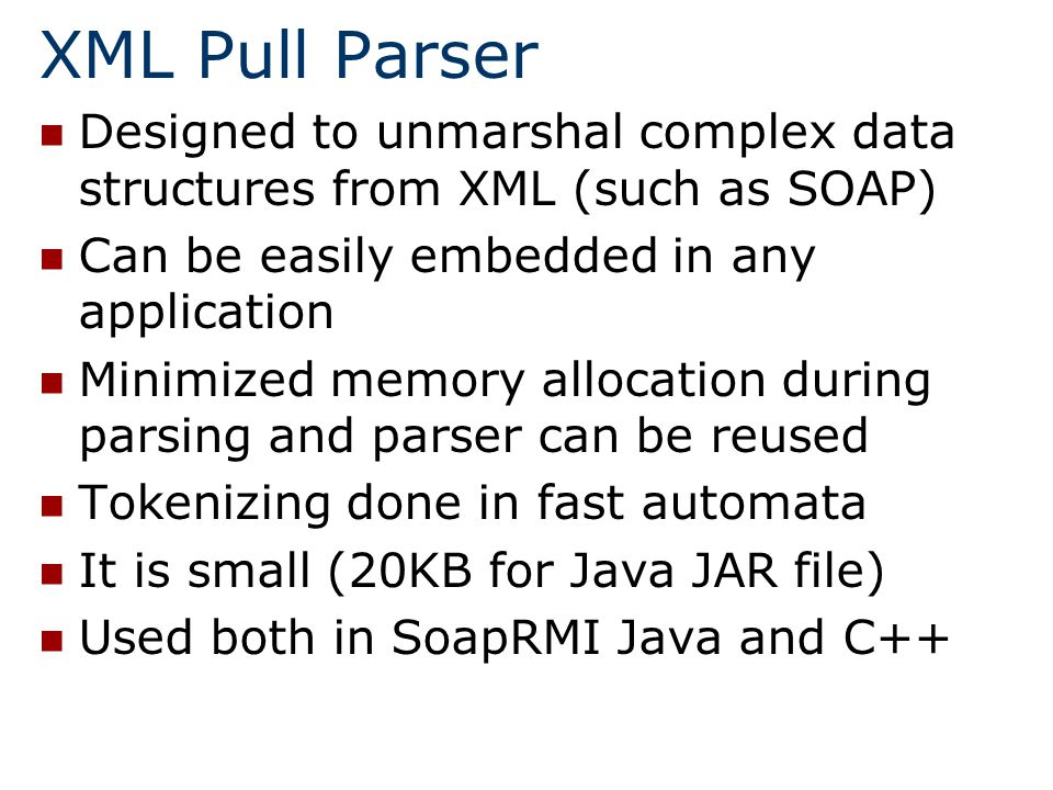 XML Pull Parser Designed to unmarshal complex data structures from XML (such as SOAP) Can be easily embedded in any application Minimized memory allocation during parsing and parser can be reused Tokenizing done in fast automata It is small (20KB for Java JAR file) Used both in SoapRMI Java and C++