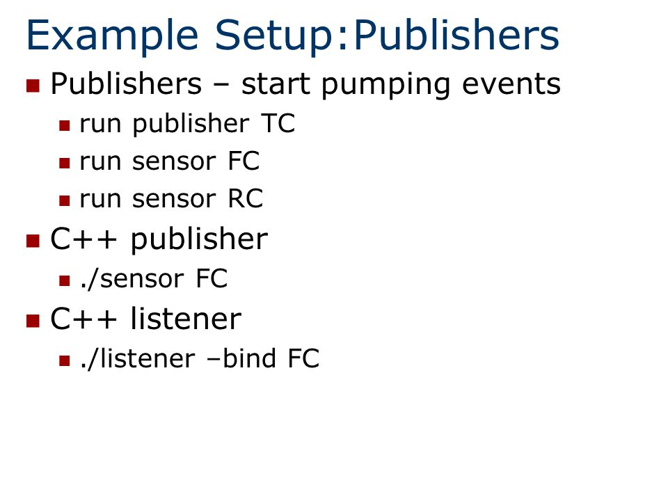 Example Setup:Publishers Publishers – start pumping events run publisher TC run sensor FC run sensor RC C++ publisher./sensor FC C++ listener./listener –bind FC