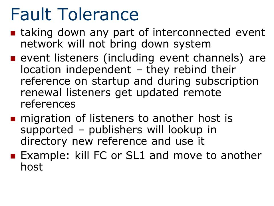 Fault Tolerance taking down any part of interconnected event network will not bring down system event listeners (including event channels) are location independent – they rebind their reference on startup and during subscription renewal listeners get updated remote references migration of listeners to another host is supported – publishers will lookup in directory new reference and use it Example: kill FC or SL1 and move to another host