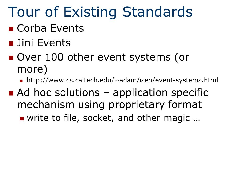 Tour of Existing Standards Corba Events Jini Events Over 100 other event systems (or more)   Ad hoc solutions – application specific mechanism using proprietary format write to file, socket, and other magic …