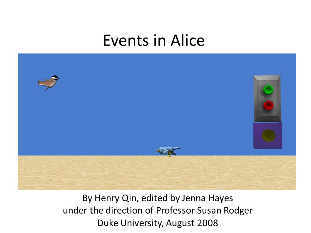 Events in Alice By Henry Qin, edited by Jenna Hayes under the direction of Professor Susan Rodger Duke University, August 2008