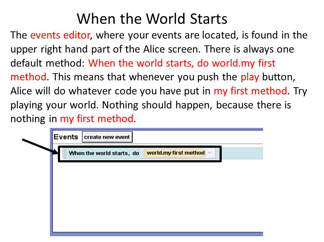 When the World Starts The events editor, where your events are located, is found in the upper right hand part of the Alice screen.