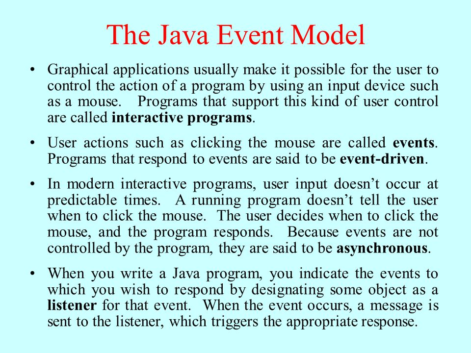 The Java Event Model Graphical applications usually make it possible for the user to control the action of a program by using an input device such as a mouse.