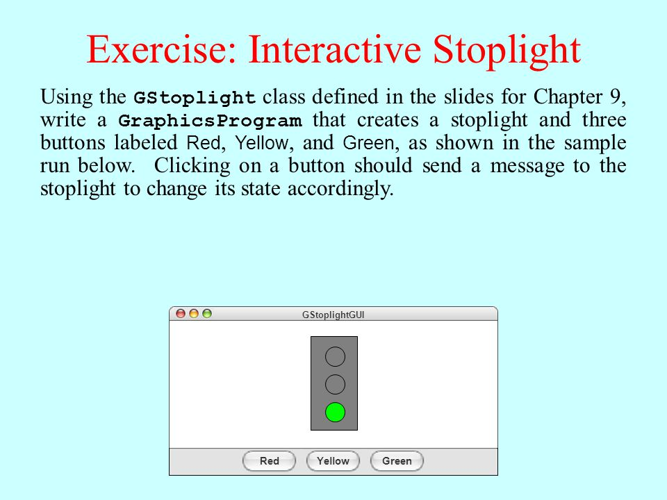 Exercise: Interactive Stoplight Using the GStoplight class defined in the slides for Chapter 9, write a GraphicsProgram that creates a stoplight and three buttons labeled Red, Yellow, and Green, as shown in the sample run below.