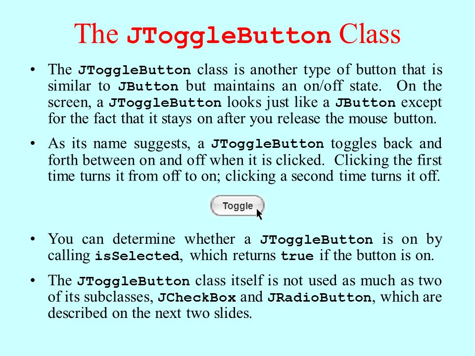 The JToggleButton Class The JToggleButton class is another type of button that is similar to JButton but maintains an on/off state.