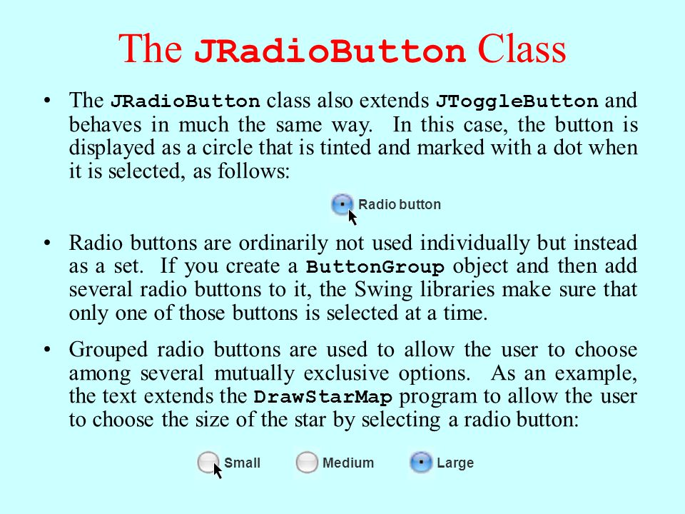 The JRadioButton Class The JRadioButton class also extends JToggleButton and behaves in much the same way.