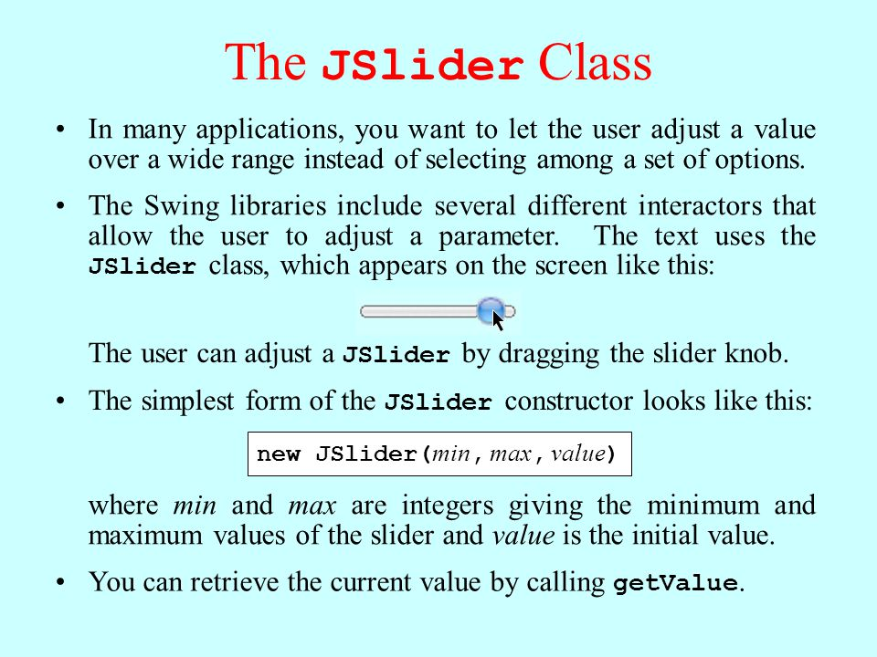 The JSlider Class In many applications, you want to let the user adjust a value over a wide range instead of selecting among a set of options.