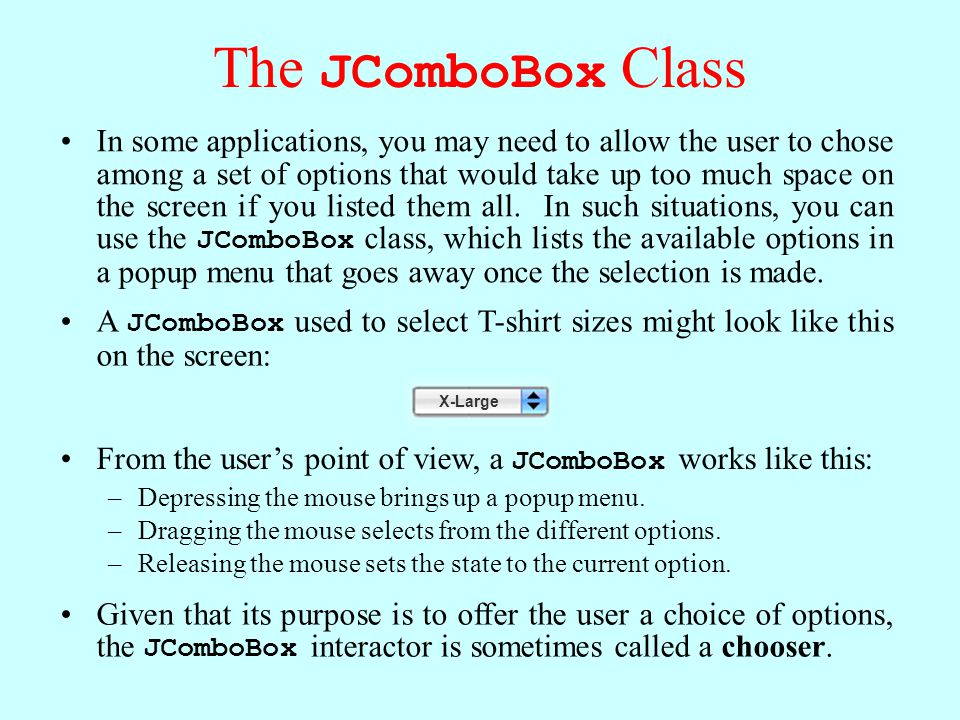 The JComboBox Class In some applications, you may need to allow the user to chose among a set of options that would take up too much space on the screen if you listed them all.