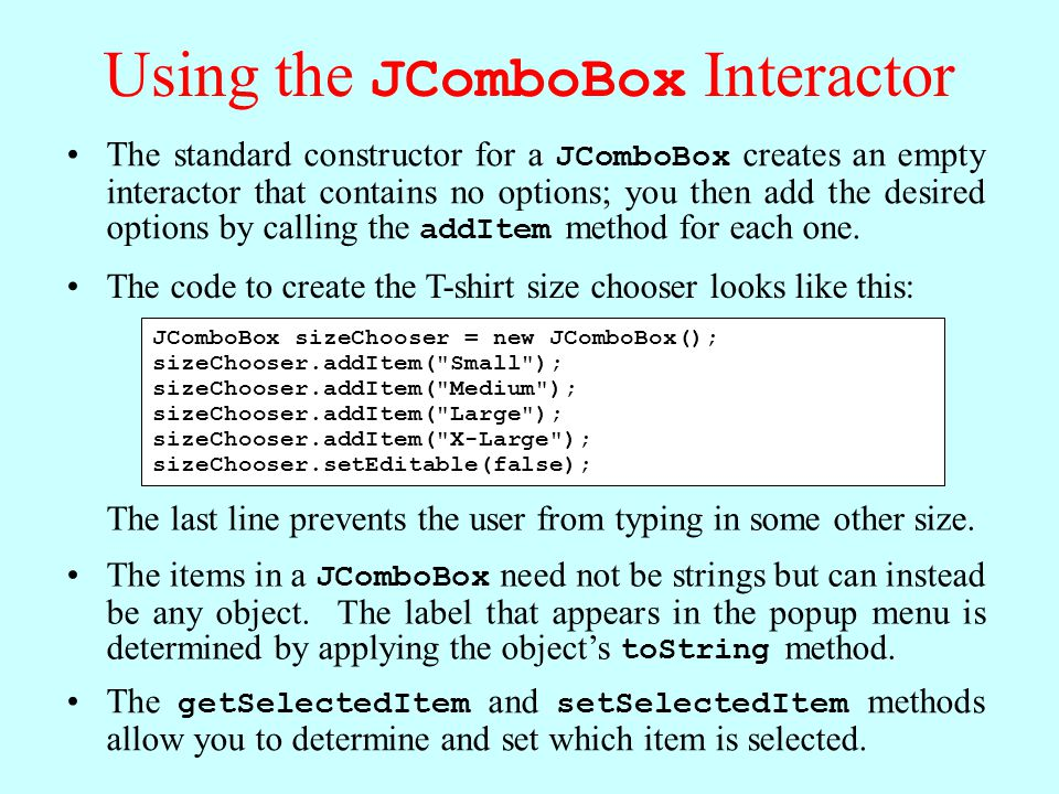Using the JComboBox Interactor The standard constructor for a JComboBox creates an empty interactor that contains no options; you then add the desired options by calling the addItem method for each one.