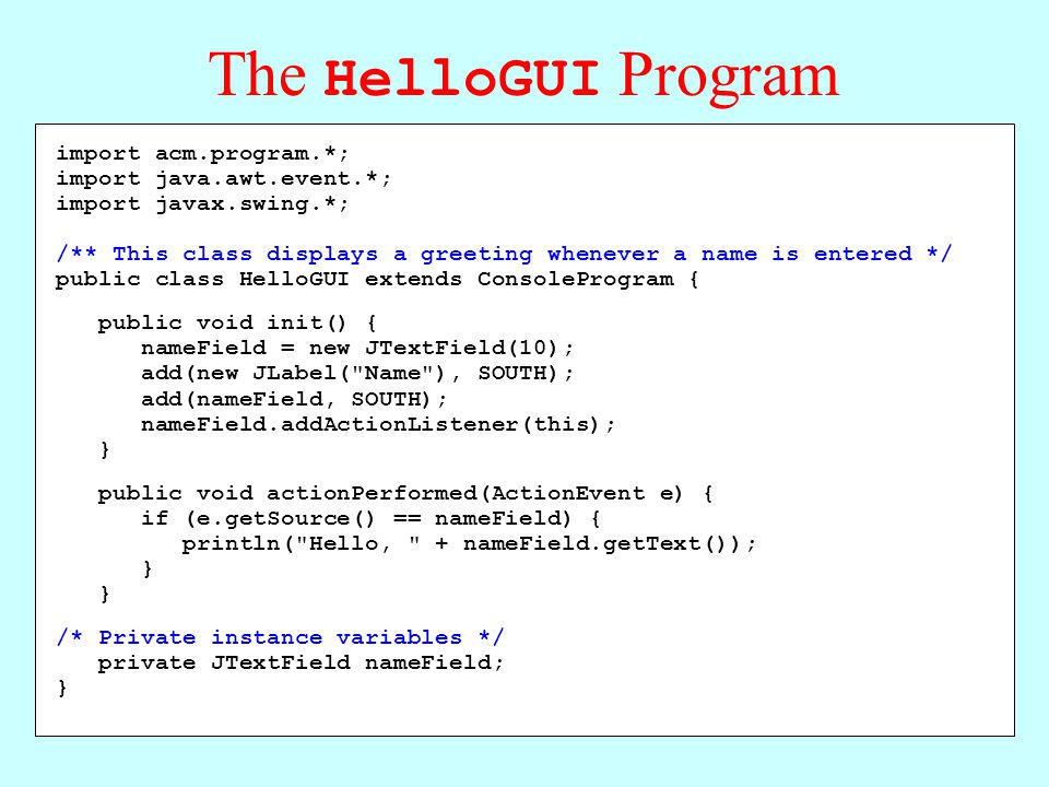 The HelloGUI Program import acm.program.*; import java.awt.event.*; import javax.swing.*; /** This class displays a greeting whenever a name is entered */ public class HelloGUI extends ConsoleProgram { public void init() { nameField = new JTextField(10); add(new JLabel( Name ), SOUTH); add(nameField, SOUTH); nameField.addActionListener(this); } public void actionPerformed(ActionEvent e) { if (e.getSource() == nameField) { println( Hello, + nameField.getText()); } /* Private instance variables */ private JTextField nameField; }