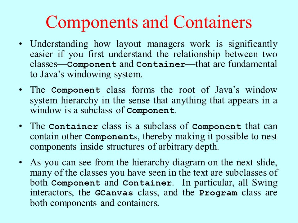 Components and Containers Understanding how layout managers work is significantly easier if you first understand the relationship between two classes— Component and Container —that are fundamental to Java's windowing system.
