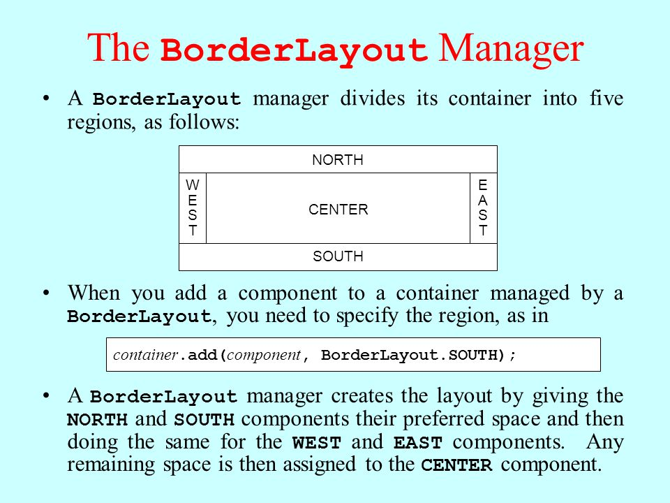The BorderLayout Manager A BorderLayout manager divides its container into five regions, as follows: CENTER NORTH SOUTH WESTWEST EASTEAST A BorderLayout manager creates the layout by giving the NORTH and SOUTH components their preferred space and then doing the same for the WEST and EAST components.