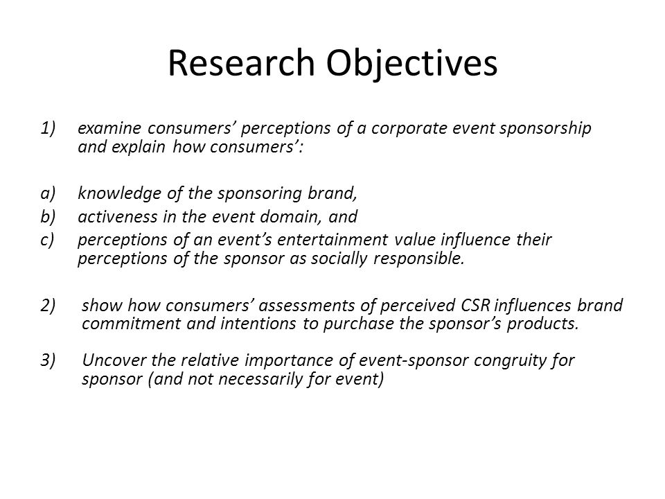 Research Objectives 1)examine consumers' perceptions of a corporate event sponsorship and explain how consumers': a)knowledge of the sponsoring brand,