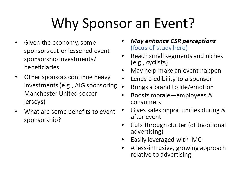 Why Sponsor an Event? Given the economy, some sponsors cut or lessened event sponsorship investments/ beneficiaries Other sponsors continue heavy inve