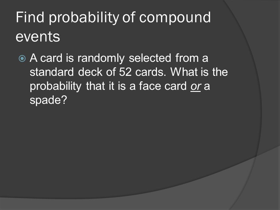 Find probability of compound events  A card is randomly selected from a standard deck of 52 cards.