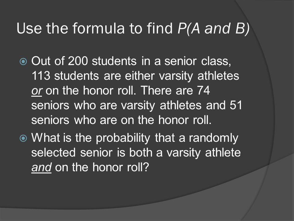 Use the formula to find P(A and B)  Out of 200 students in a senior class, 113 students are either varsity athletes or on the honor roll.