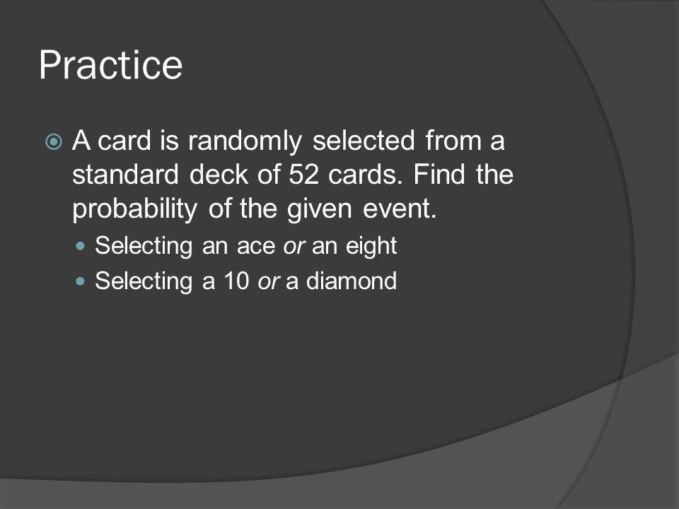 Practice  A card is randomly selected from a standard deck of 52 cards.