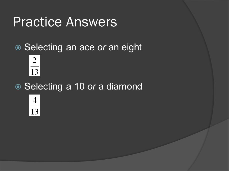 Practice Answers  Selecting an ace or an eight  Selecting a 10 or a diamond