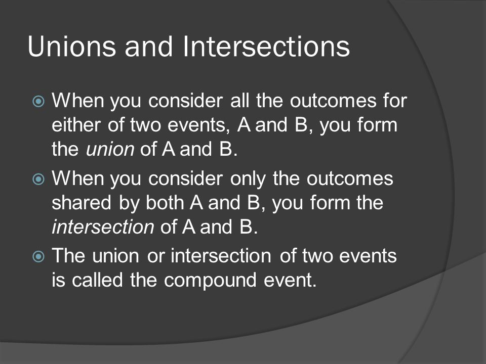 Unions and Intersections  When you consider all the outcomes for either of two events, A and B, you form the union of A and B.