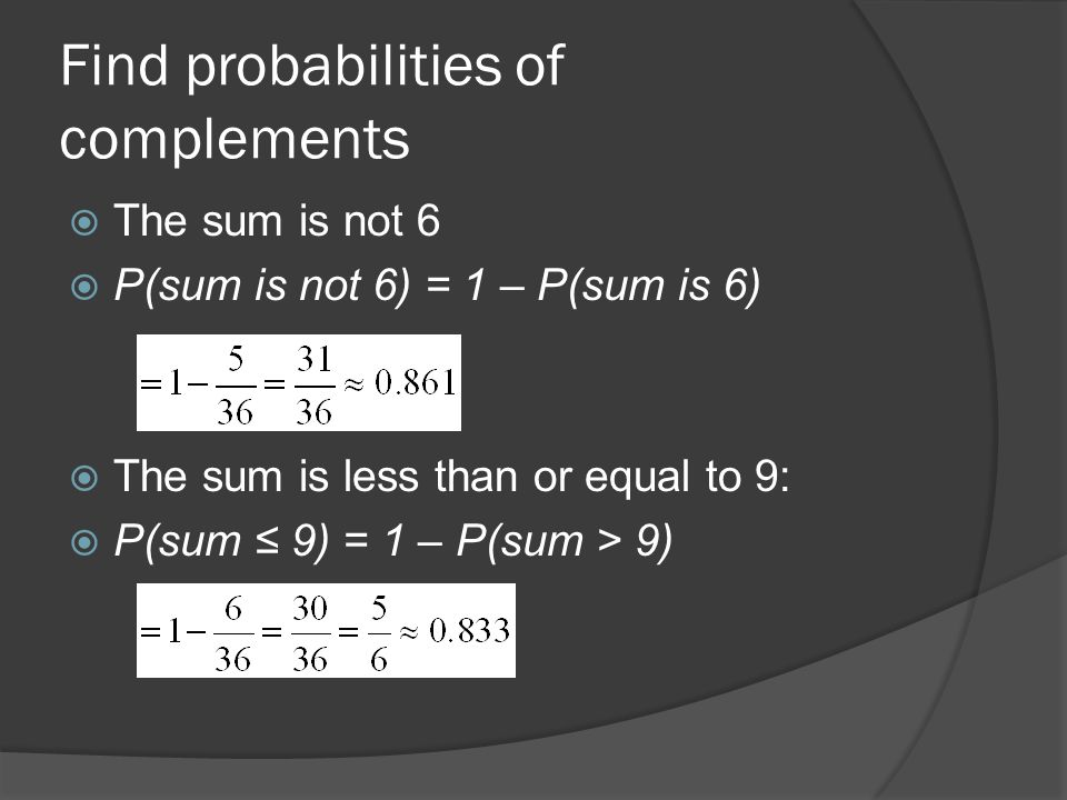 Find probabilities of complements  The sum is not 6  P(sum is not 6) = 1 – P(sum is 6)  The sum is less than or equal to 9:  P(sum ≤ 9) = 1 – P(sum > 9)
