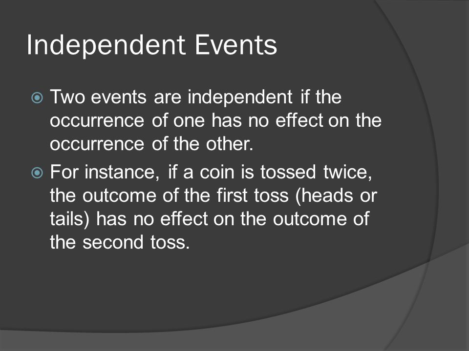 Independent Events  Two events are independent if the occurrence of one has no effect on the occurrence of the other.